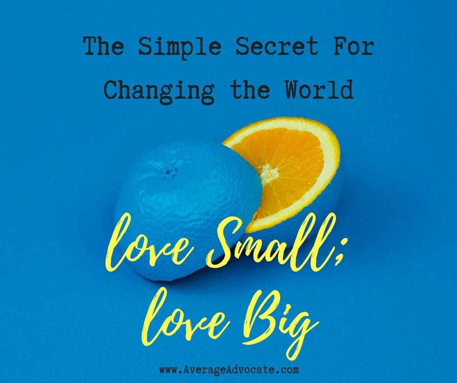 The Simple Secret to Changing the World: Love Small; Love Big