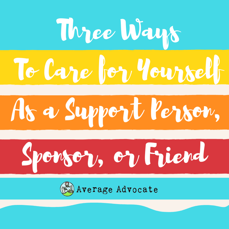Three Ways To Care For Yourself As a Support Person, Sponsor or Friend