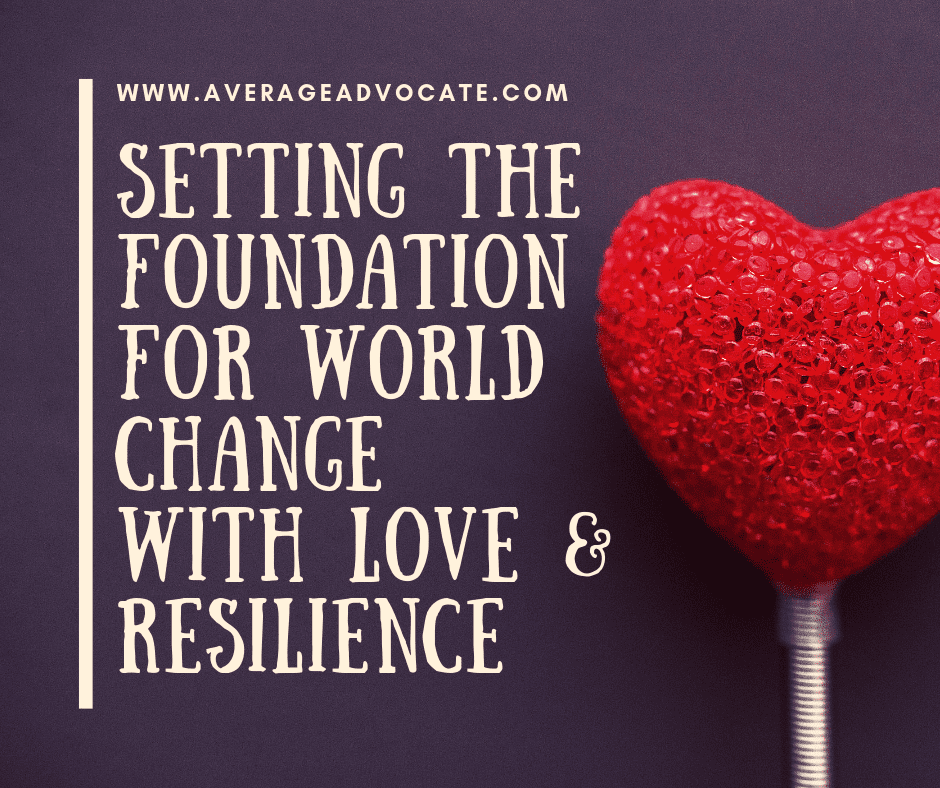 Setting The Foundation For World Change With Love & Resilience