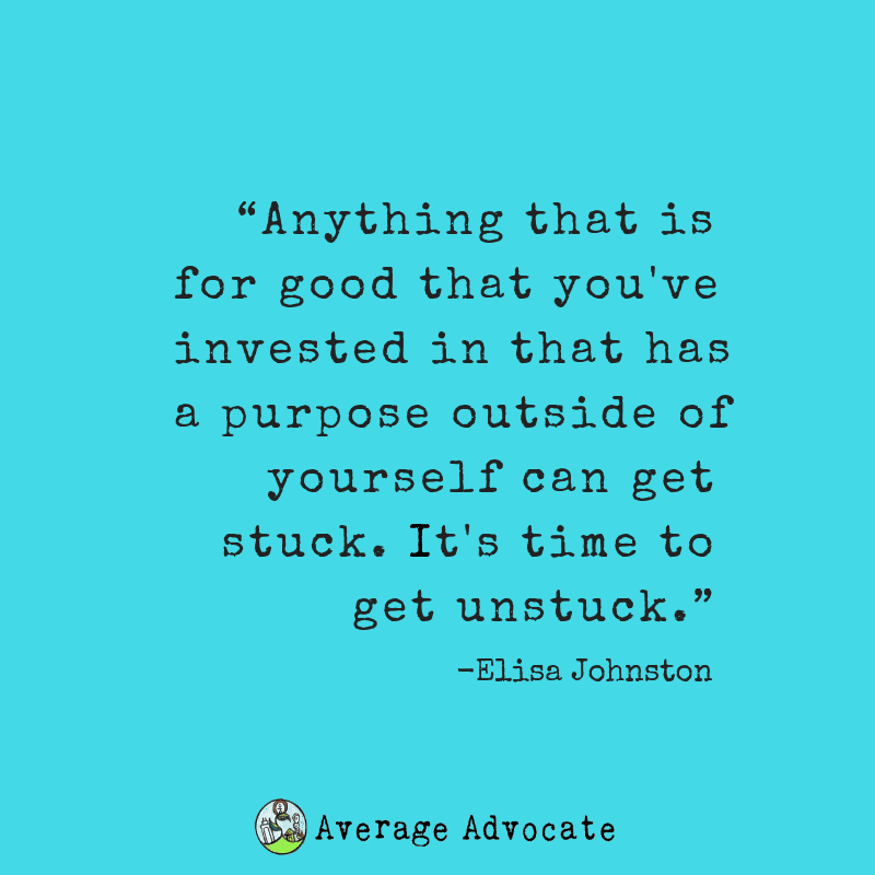 Anything that is for good that you've invested in that has a purpose outside of yourself can get stuck. It's time to get unstuck.