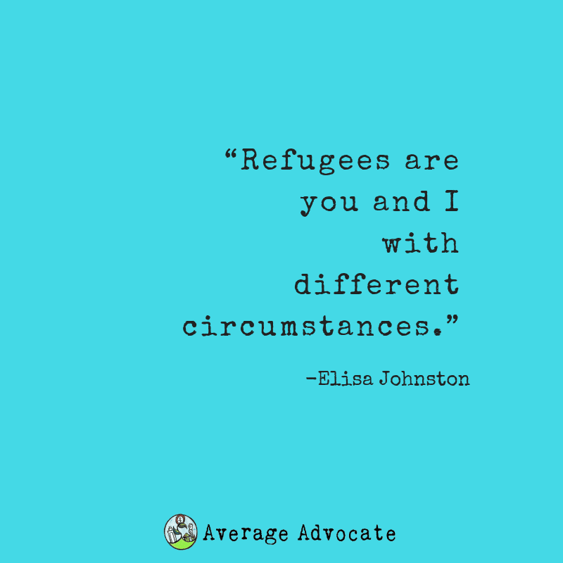 Refugee are you and I under different circumstances quote from Elisa Johnston
