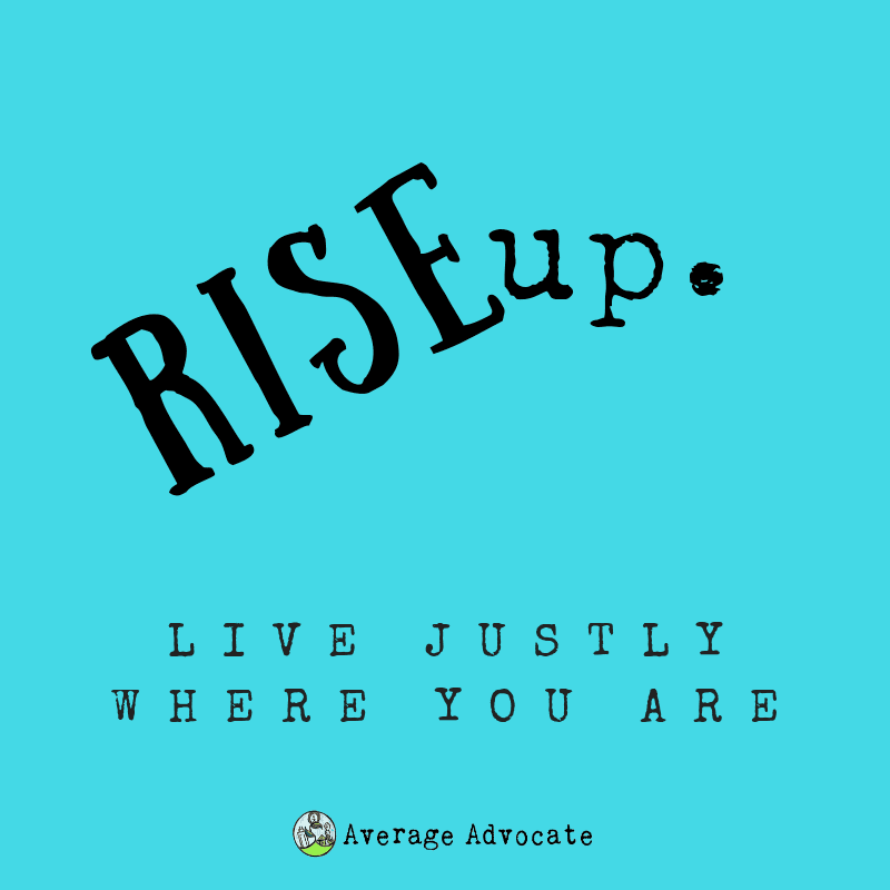 Rise Up to Live Justly Where You are.