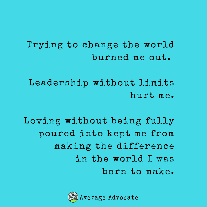 Trying to change the world burned me out.     Leadership without limits hurt me.   Elisa Johnston quote. Loving without being fully poured into kept me from making the difference in the world I was born to make