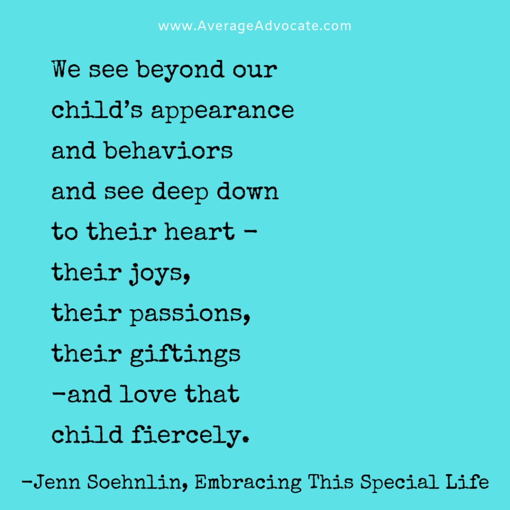 We see beyond our child's appearance and behaviors  and see deep down  to their heart -  their joys,  their passions,  their giftings  -and love that  child fiercely.