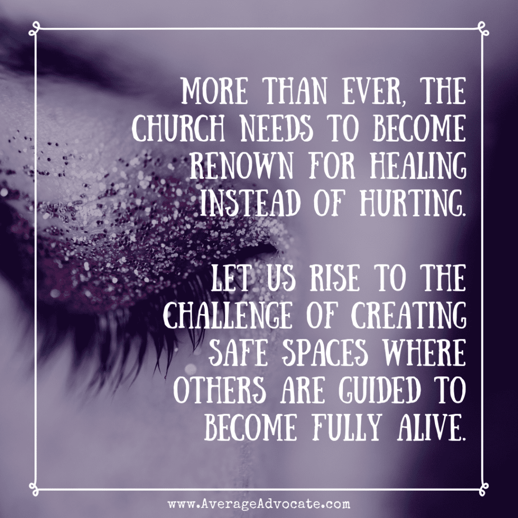more than ever, the Church needs to become renown for healing instead of hurting--that we rise to the challenge of creating a safe space in the context of Christianity for those with trauma to become fully alive.
