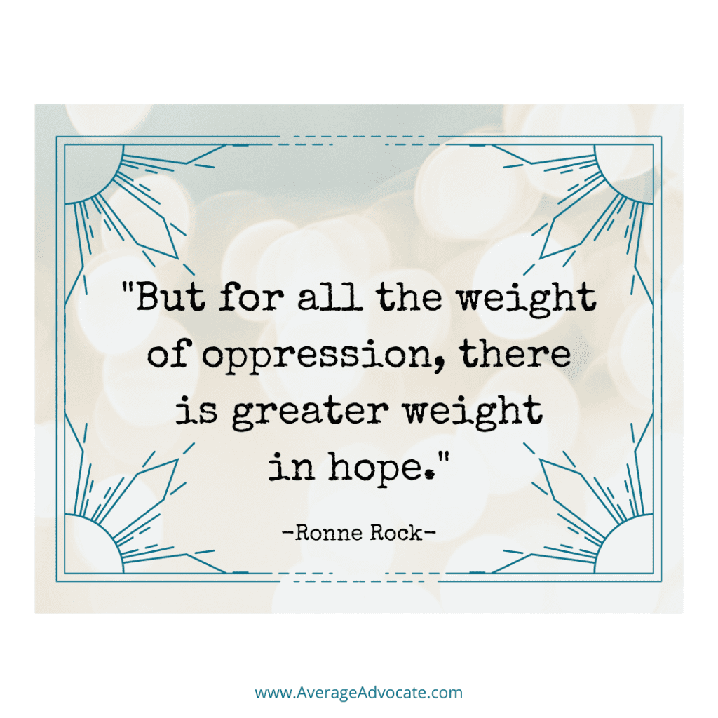 """""""But for all the weight of oppression, there is greater weight in hope."""" Justice Quote from Ronne Rock"""